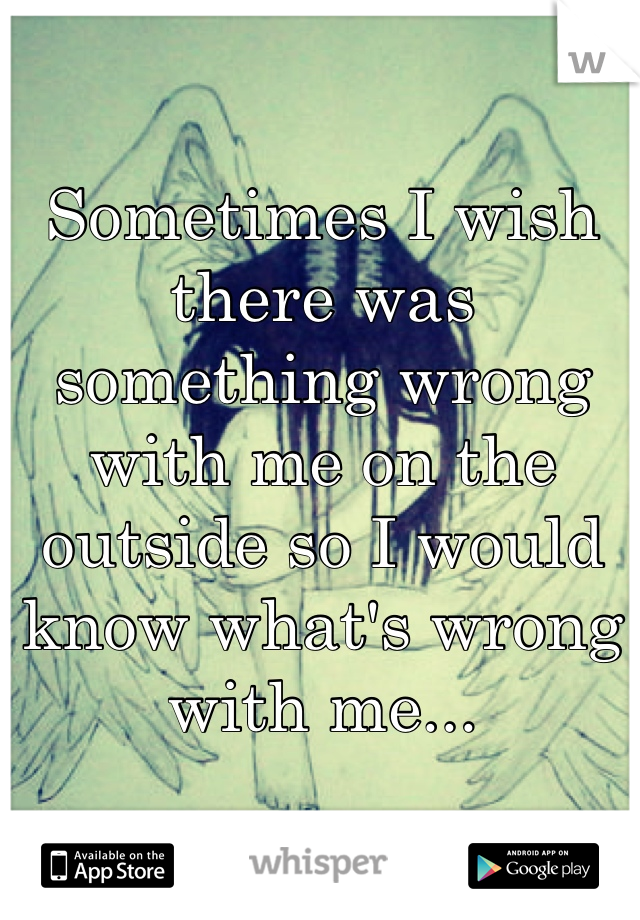 Sometimes I wish there was something wrong with me on the outside so I would know what's wrong with me...