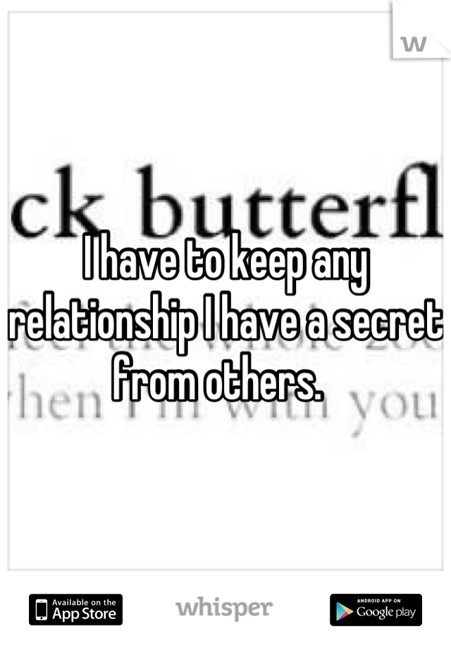 I have to keep any relationship I have a secret from others.