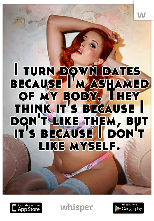 I turn down dates because I'm ashamed of my body. They think it's because I don't like them, but it's because I don't like myself.