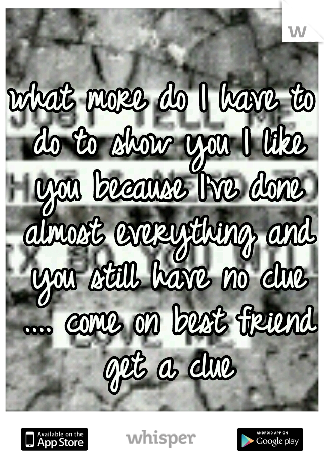 what more do I have to do to show you I like you because I've done almost everything and you still have no clue .... come on best friend get a clue