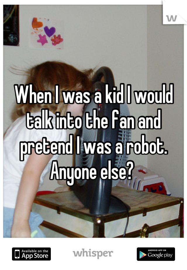 When I was a kid I would talk into the fan and pretend I was a robot. Anyone else?