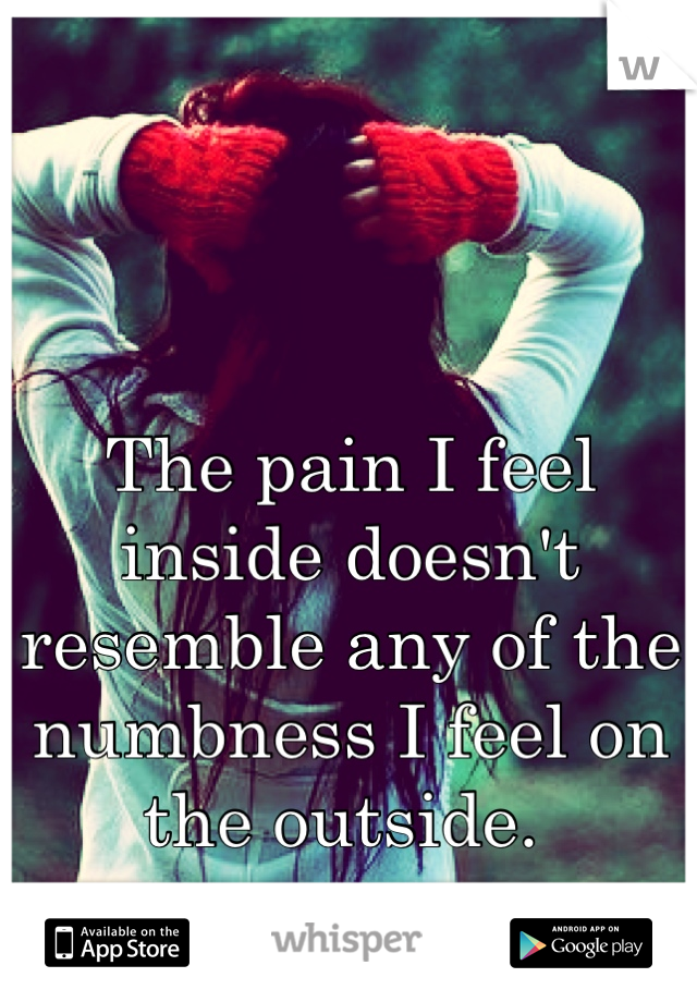 The pain I feel inside doesn't resemble any of the numbness I feel on the outside.