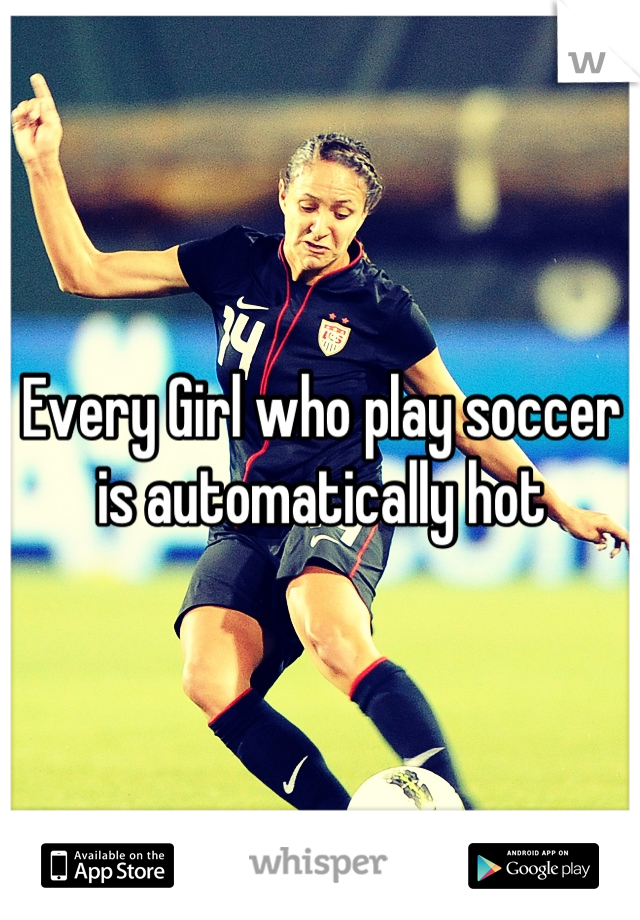 Every Girl who play soccer is automatically hot