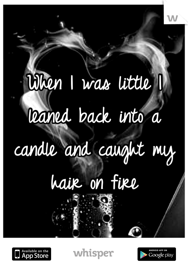 When I was little I leaned back into a candle and caught my hair on fire