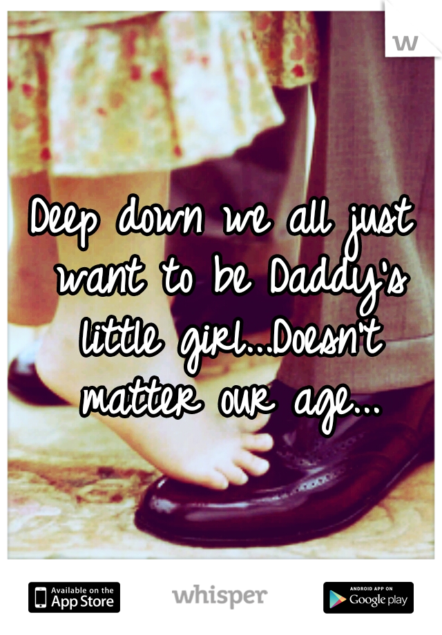 Deep down we all just want to be Daddy's little girl...Doesn't matter our age...