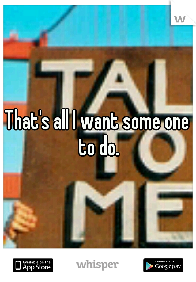 That's all I want some one to do.