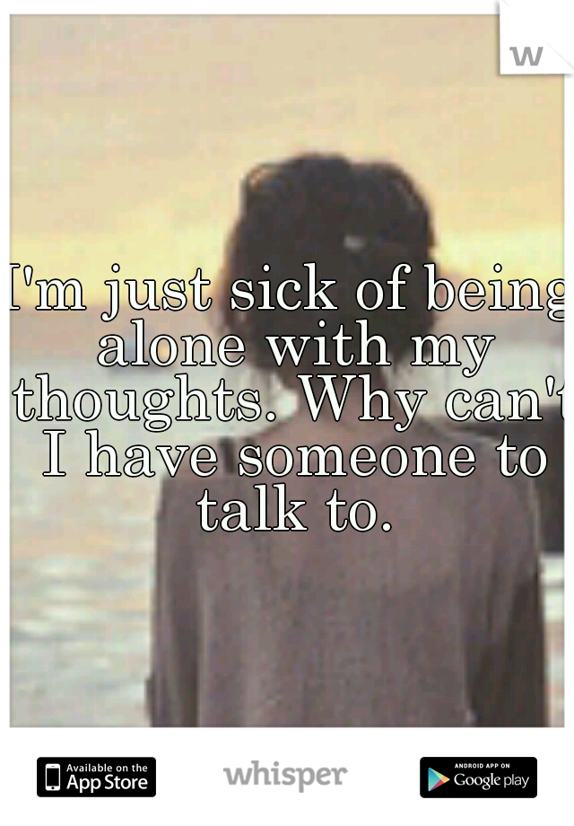 I'm just sick of being alone with my thoughts. Why can't I have someone to talk to.