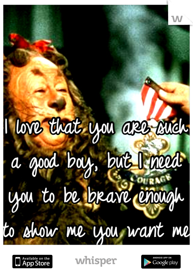 I love that you are such a good boy, but I need you to be brave enough to show me you want me too