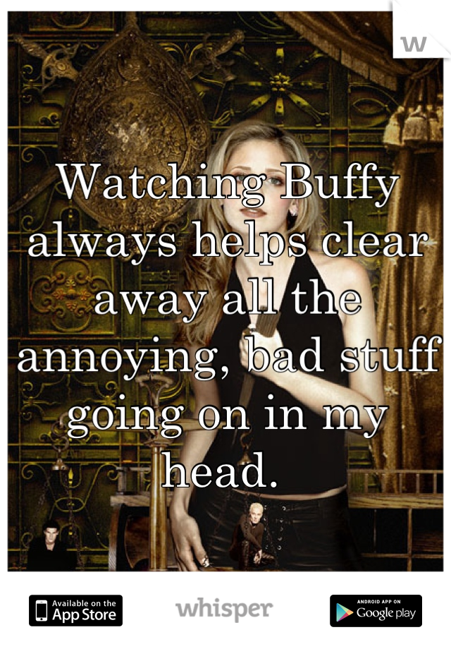 Watching Buffy always helps clear away all the annoying, bad stuff going on in my head.