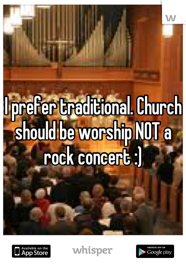 I prefer traditional. Church should be worship NOT a rock concert :)