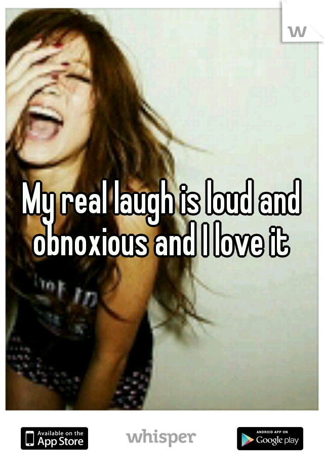 My real laugh is loud and obnoxious and I love it