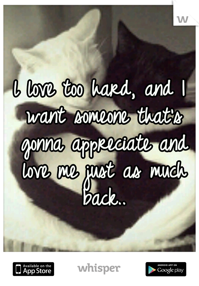 l love too hard, and I want someone that's gonna appreciate and love me just as much back..