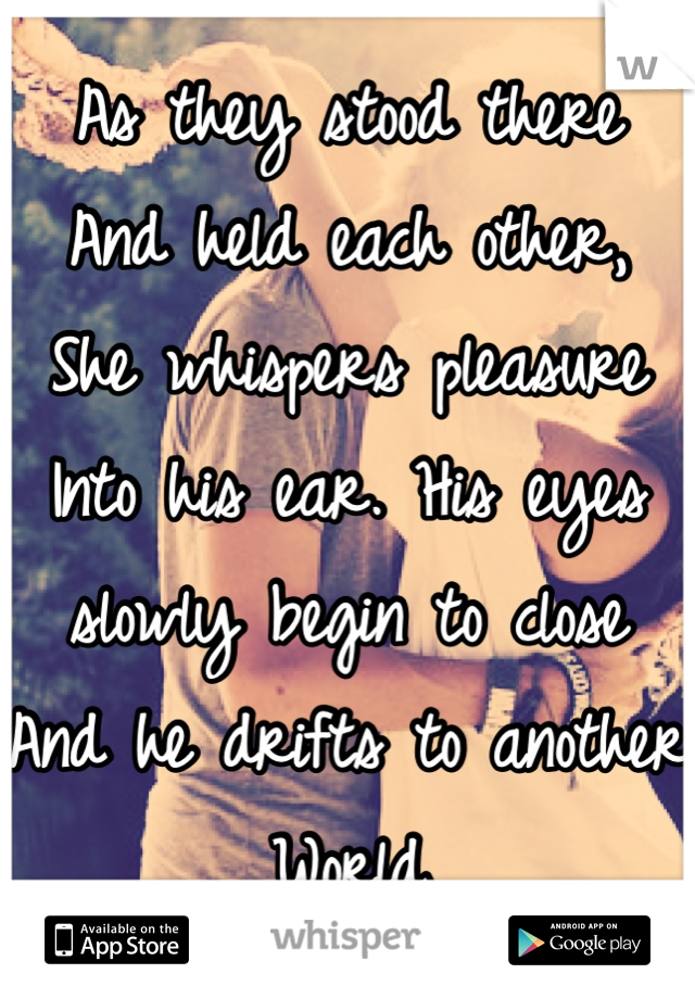 As they stood there  And held each other, She whispers pleasure  Into his ear. His eyes  slowly begin to close  And he drifts to another  World