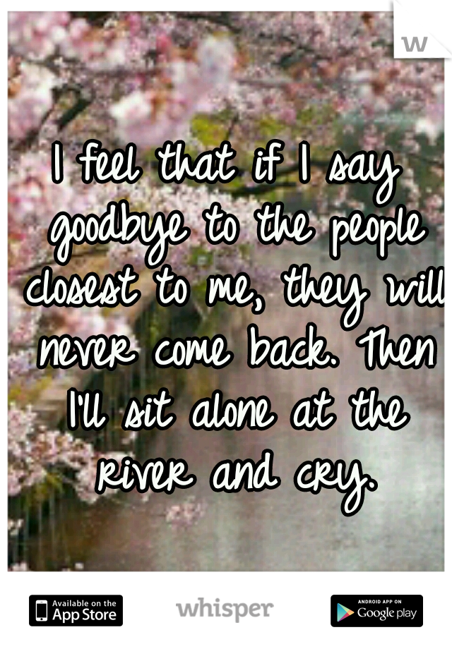 I feel that if I say goodbye to the people closest to me, they will never come back. Then I'll sit alone at the river and cry.