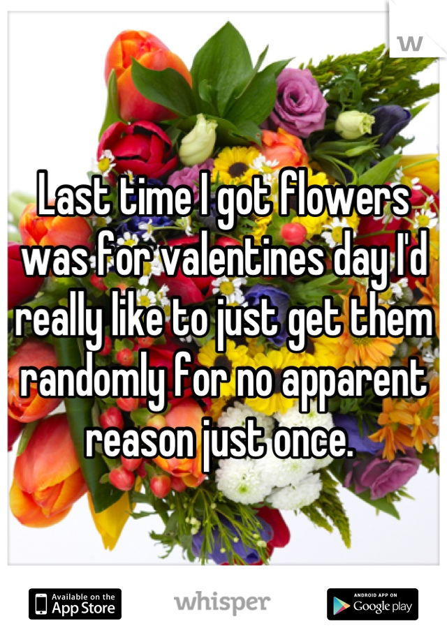 Last time I got flowers was for valentines day I'd really like to just get them randomly for no apparent reason just once.