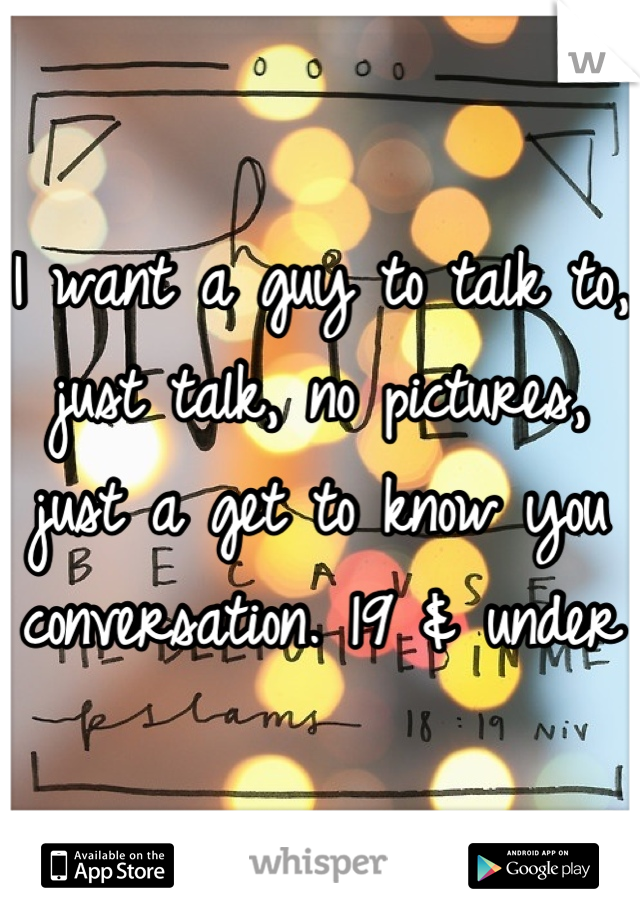 I want a guy to talk to, just talk, no pictures, just a get to know you conversation. 19 & under