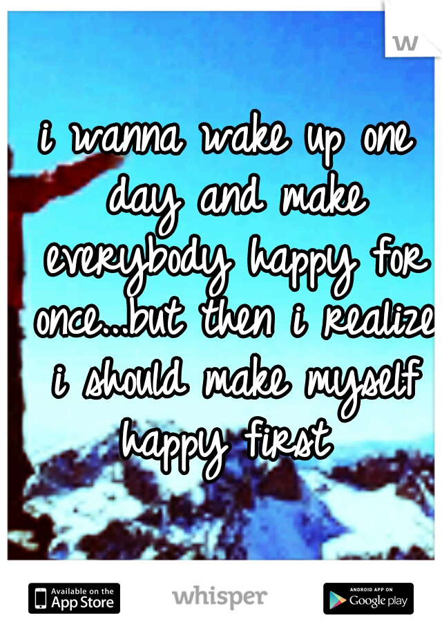 i wanna wake up one day and make everybody happy for once...but then i realize i should make myself happy first