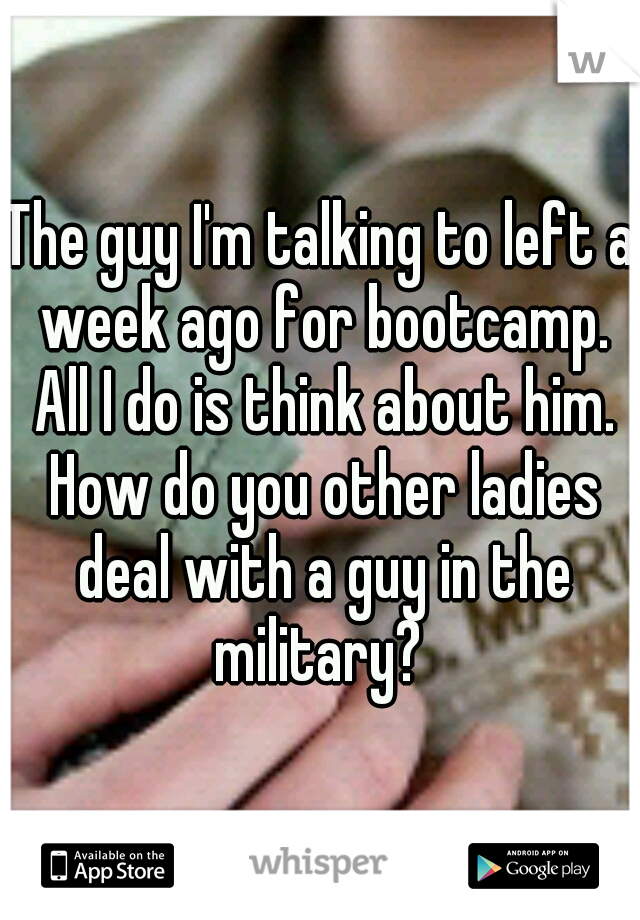 The guy I'm talking to left a week ago for bootcamp. All I do is think about him. How do you other ladies deal with a guy in the military?
