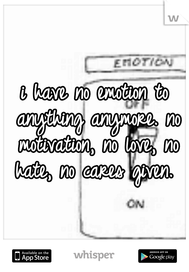 i have no emotion to anything anymore. no motivation, no love, no hate, no cares given.