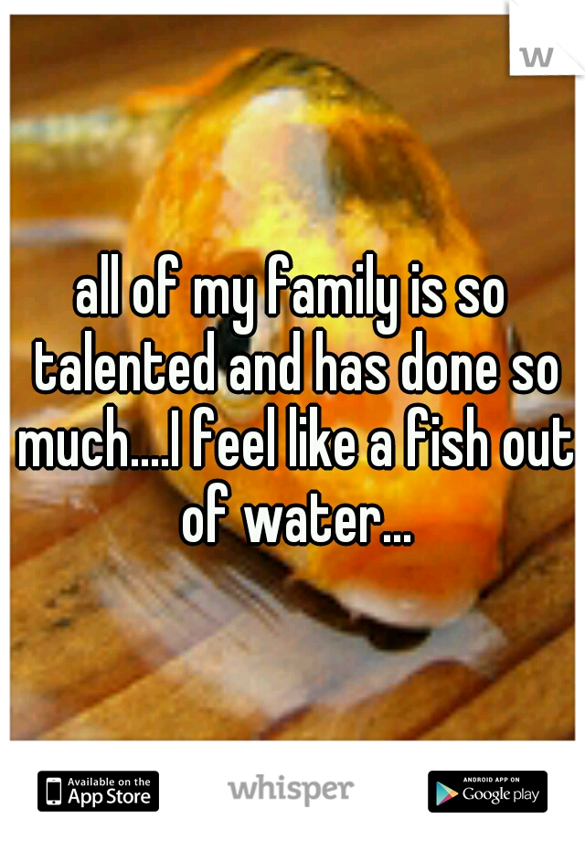 all of my family is so talented and has done so much....I feel like a fish out of water...