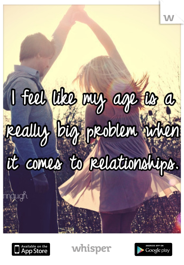 I feel like my age is a really big problem when it comes to relationships.