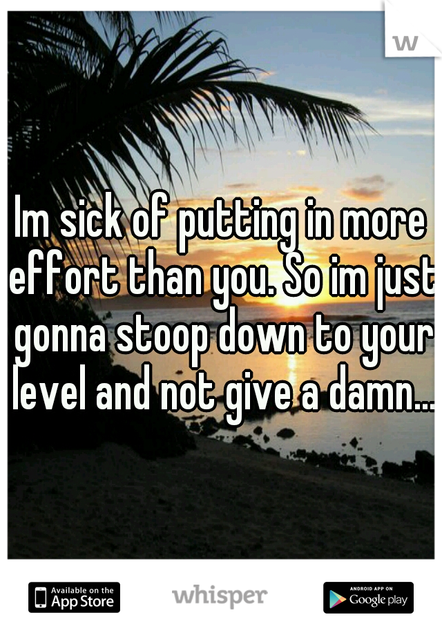 Im sick of putting in more effort than you. So im just gonna stoop down to your level and not give a damn...