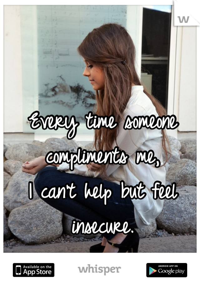 Every time someone compliments me,  I can't help but feel insecure.
