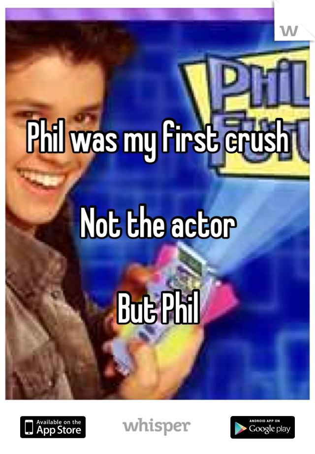Phil was my first crush   Not the actor  But Phil