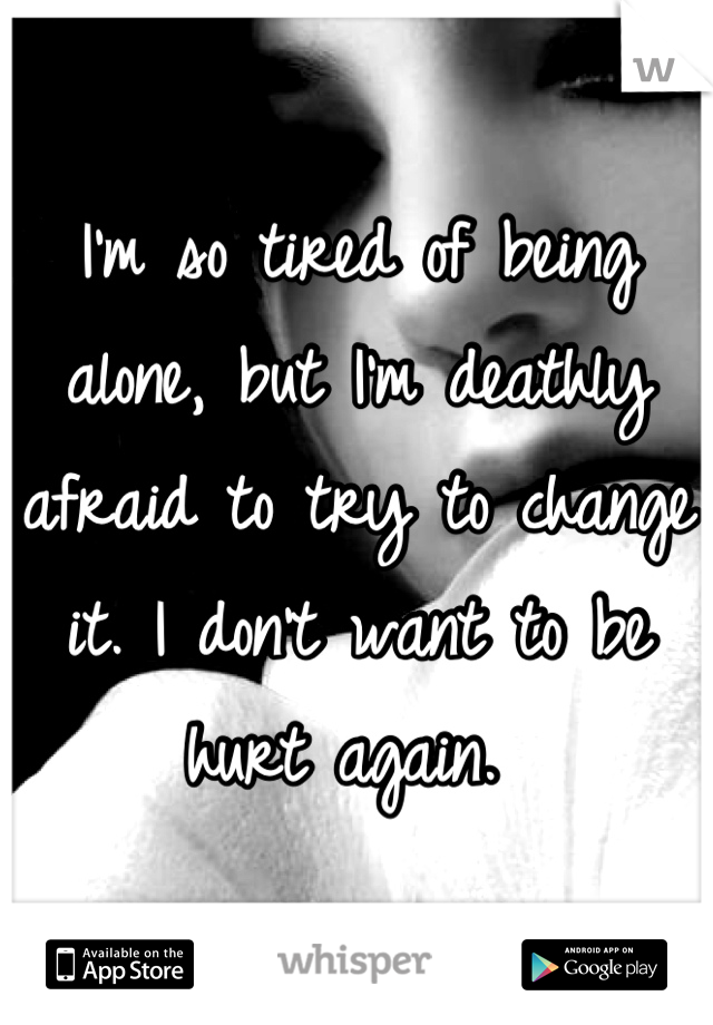 I'm so tired of being alone, but I'm deathly afraid to try to change it. I don't want to be hurt again.