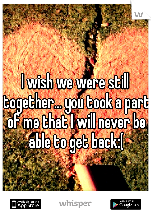 I wish we were still together... you took a part of me that I will never be able to get back:(