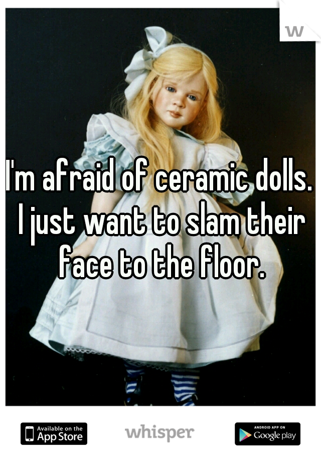 I'm afraid of ceramic dolls. I just want to slam their face to the floor.