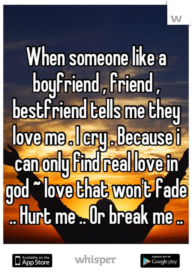 When someone like a boyfriend , friend , bestfriend tells me they love me . I cry . Because i can only find real love in god ~ love that won't fade .. Hurt me .. Or break me ..