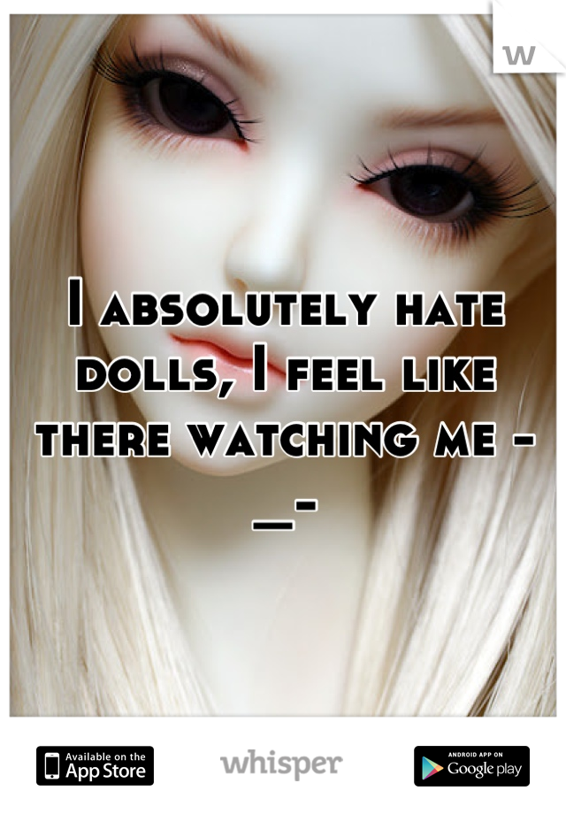 I absolutely hate dolls, I feel like there watching me -_-