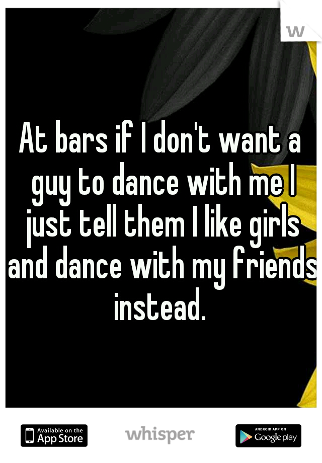 At bars if I don't want a guy to dance with me I just tell them I like girls and dance with my friends instead.