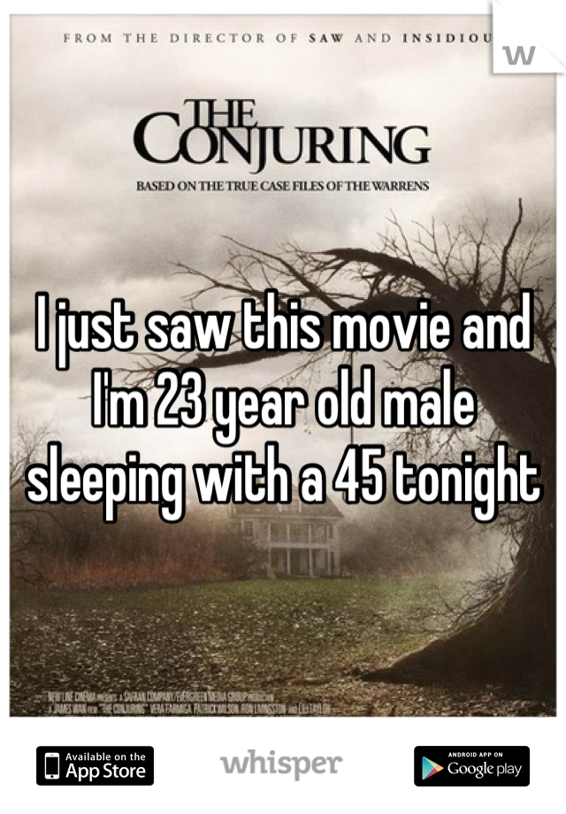 I just saw this movie and I'm 23 year old male sleeping with a 45 tonight