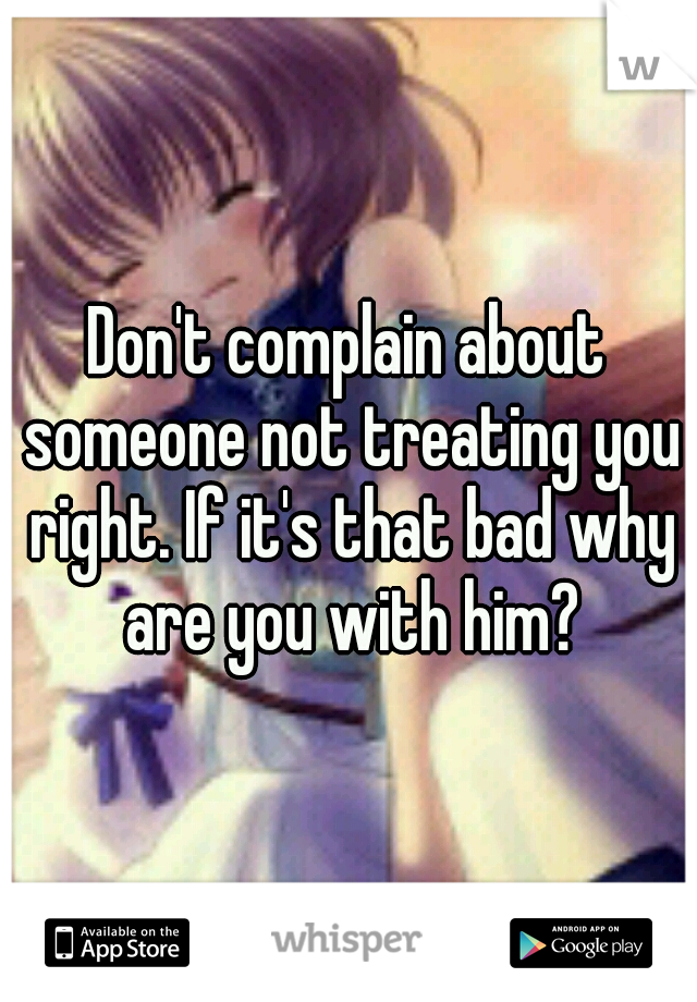 Don't complain about someone not treating you right. If it's that bad why are you with him?