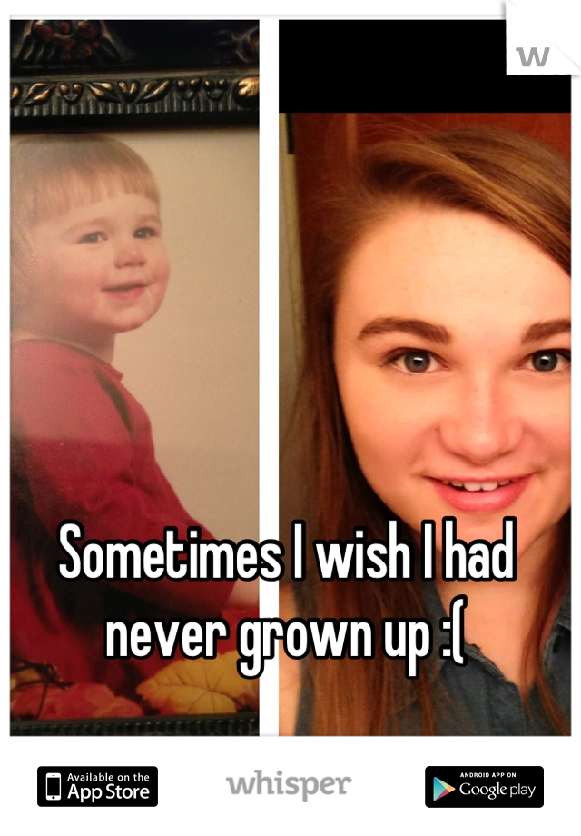 Sometimes I wish I had never grown up :(