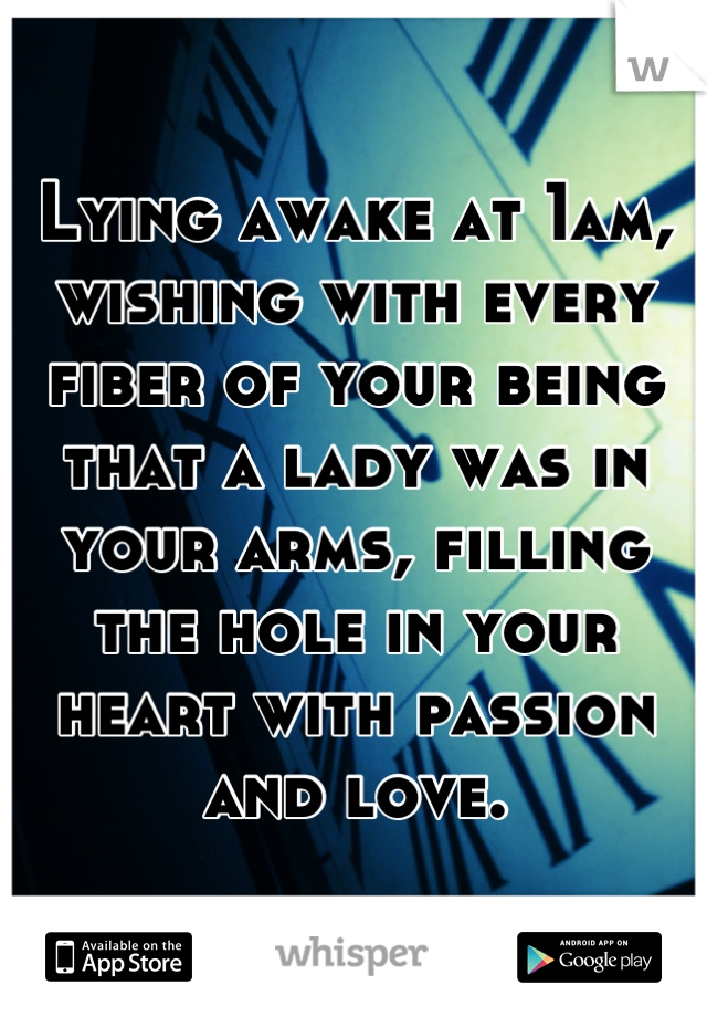 Lying awake at 1am, wishing with every fiber of your being that a lady was in your arms, filling the hole in your heart with passion and love.