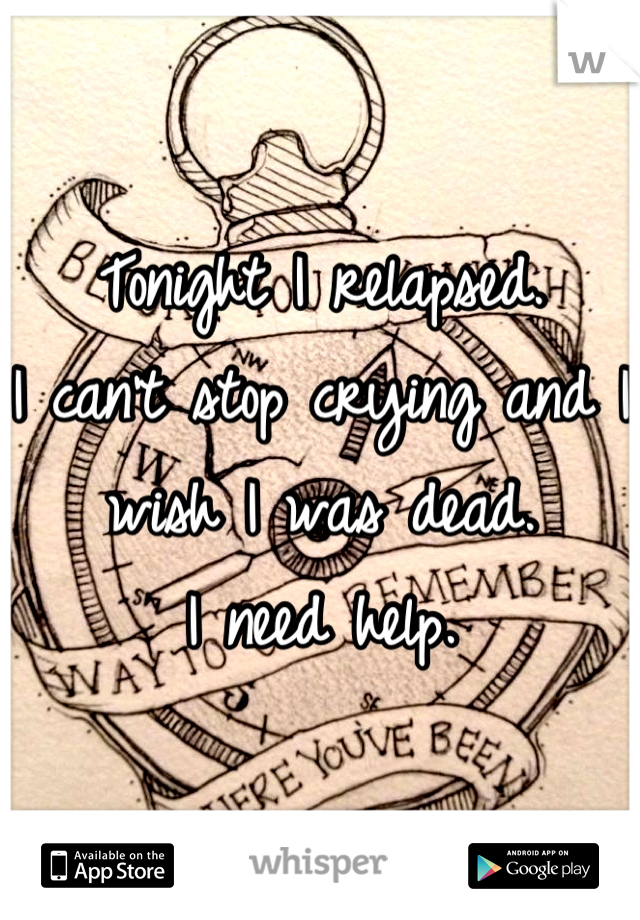 Tonight I relapsed.  I can't stop crying and I wish I was dead. I need help.
