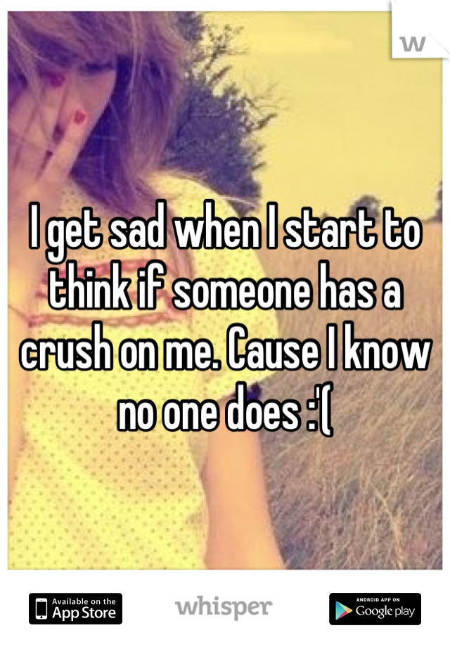 I get sad when I start to think if someone has a crush on me. Cause I know no one does :'(