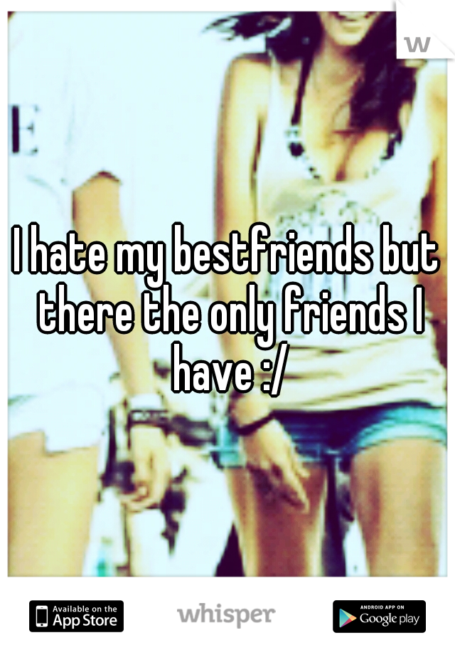 I hate my bestfriends but there the only friends I have :/
