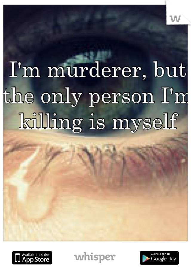 I'm murderer, but the only person I'm killing is myself