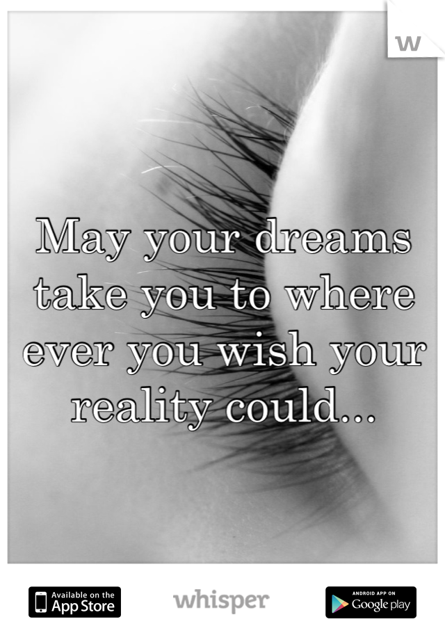 May your dreams take you to where  ever you wish your reality could...