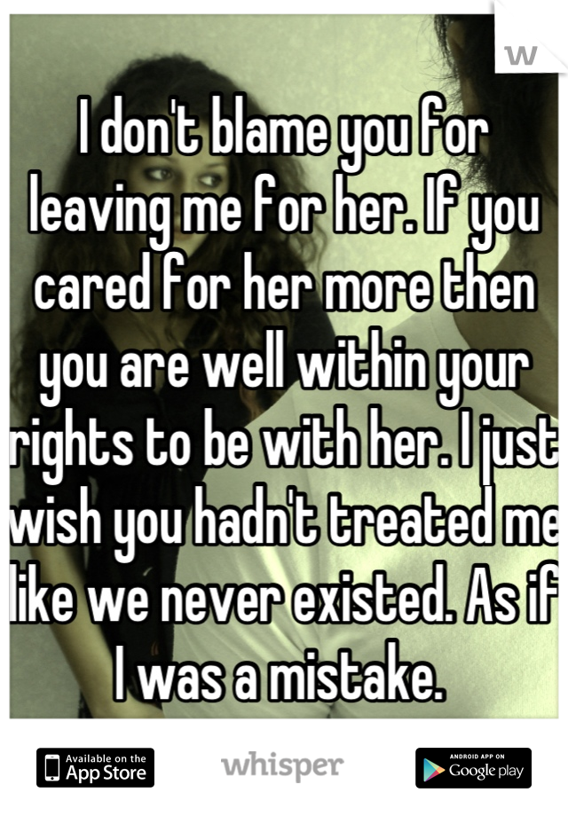 I don't blame you for leaving me for her. If you cared for her more then you are well within your rights to be with her. I just wish you hadn't treated me like we never existed. As if I was a mistake.