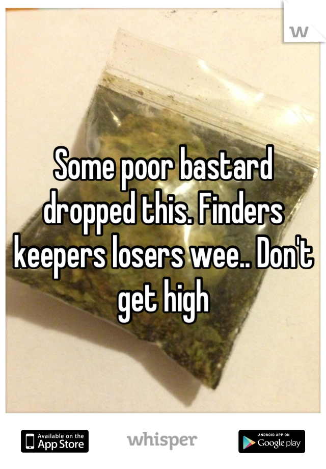 Some poor bastard dropped this. Finders keepers losers wee.. Don't get high