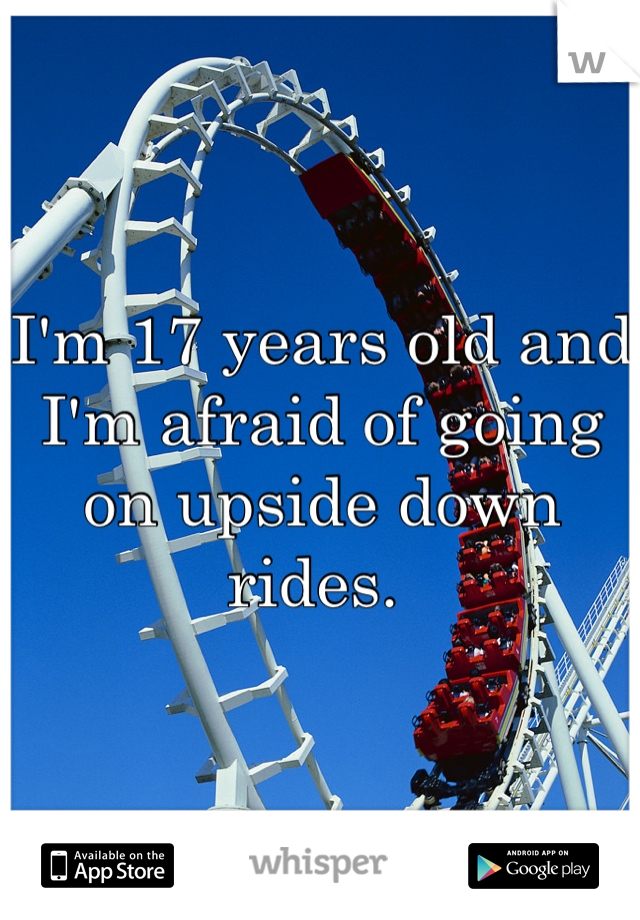 I'm 17 years old and I'm afraid of going on upside down rides.