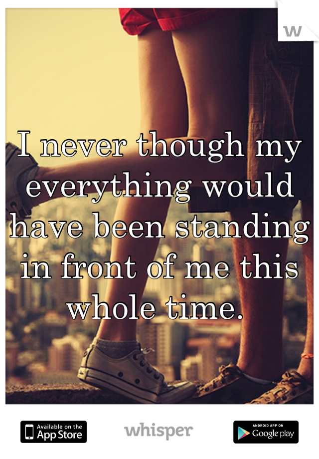 I never though my everything would have been standing in front of me this whole time.