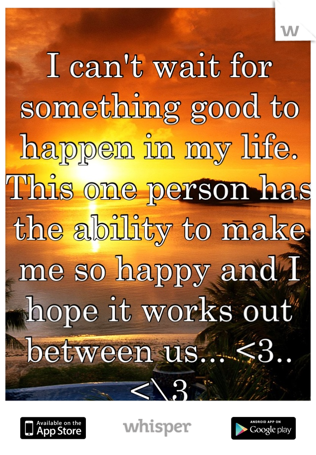 I can't wait for something good to happen in my life. This one person has the ability to make me so happy and I hope it works out between us... <3..<\3