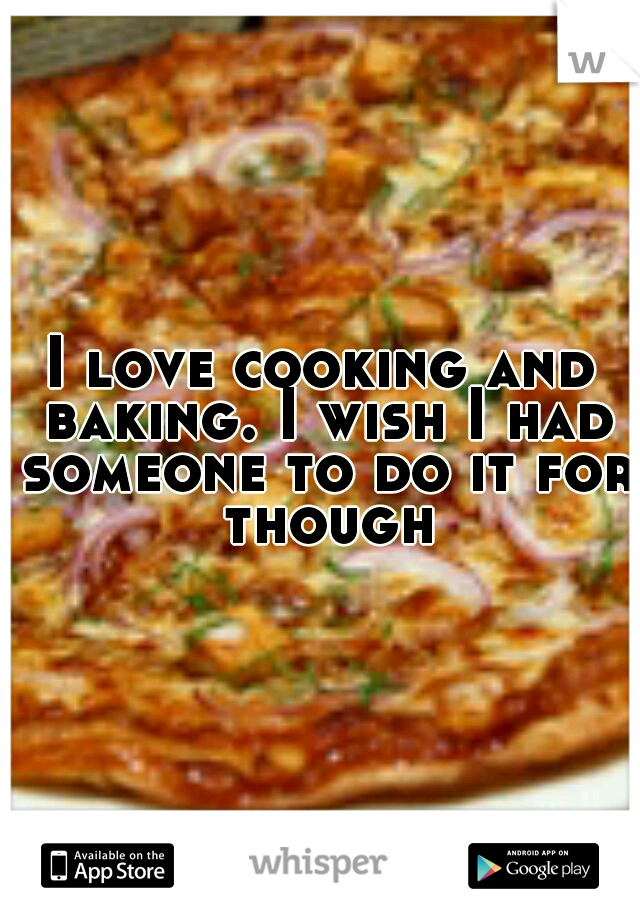 I love cooking and baking. I wish I had someone to do it for though