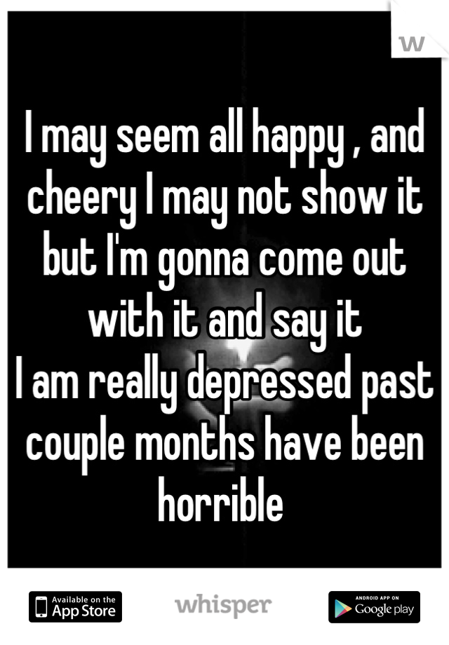 I may seem all happy , and cheery I may not show it but I'm gonna come out with it and say it  I am really depressed past couple months have been horrible
